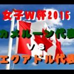 【2015女子w杯】カメル-ンvsエクアドル 6ゴール動画&試合結果詳細!