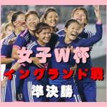 【速報W杯】イングランド戦なでしこジャパン動画・TV放送・結果【準決勝】