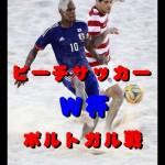 ビーチサッカーW杯2015【速報&動画】ポルトガル戦