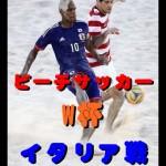 ビーチサッカーW杯2015【速報&動画】イタリア戦